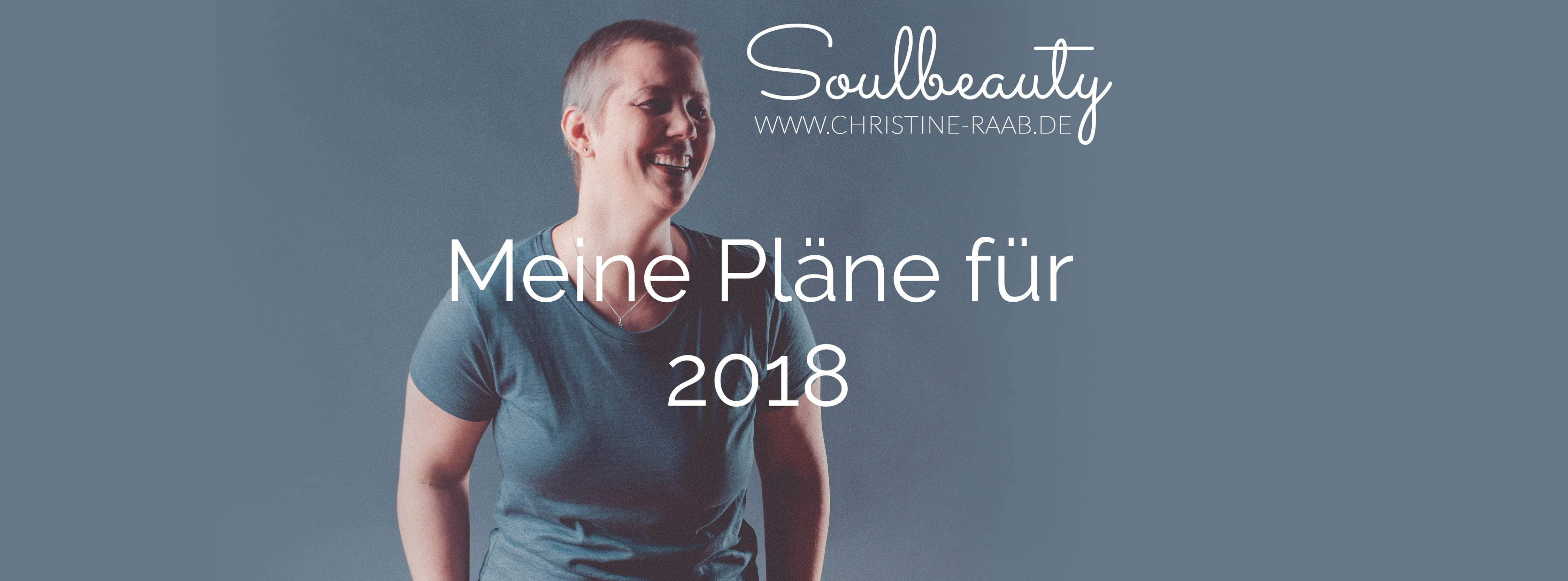 Christine Raab, Pläne für 2018, Vorsätze, Wo will ich hin, meine Träume und Wünsche